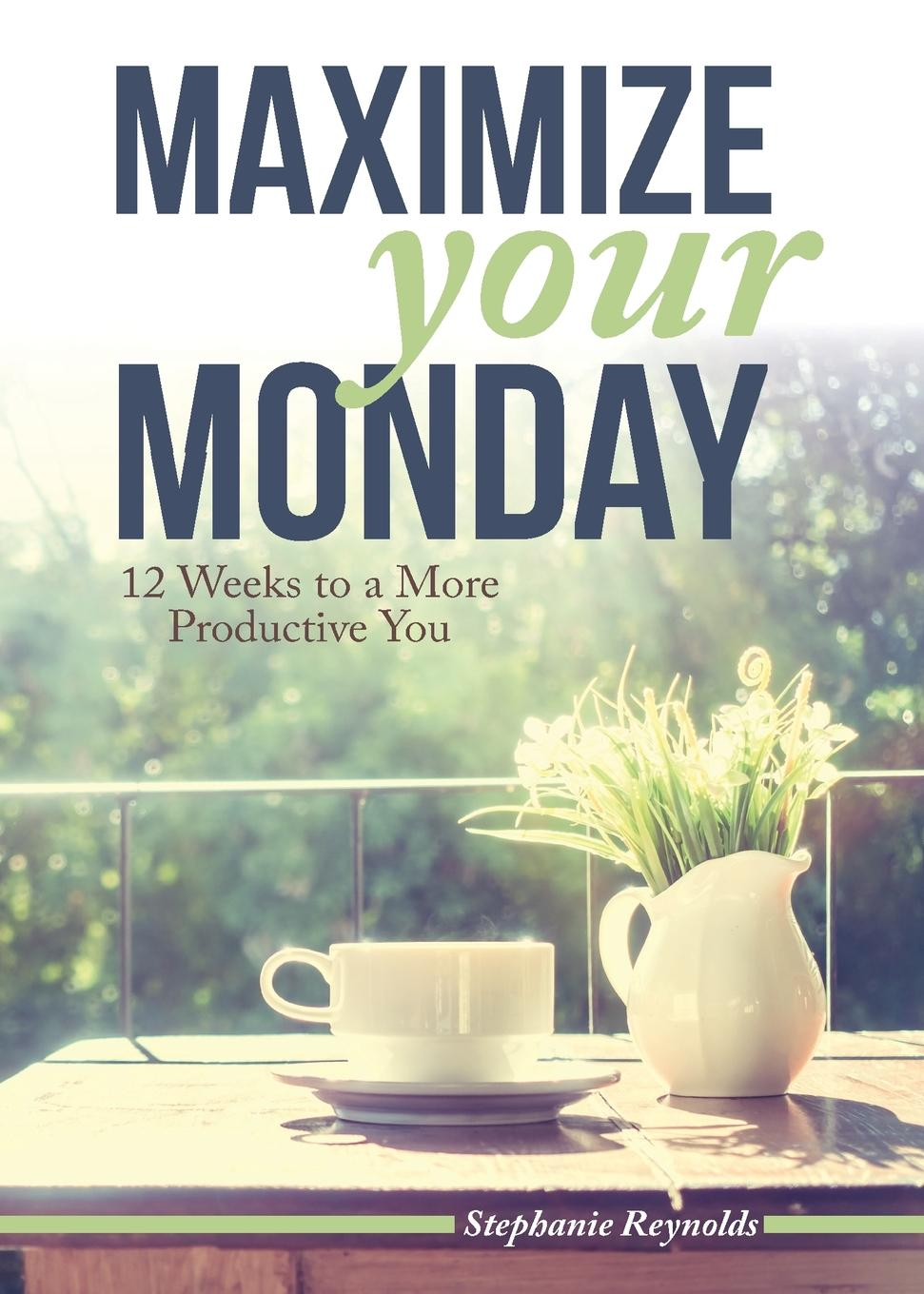 Stephanie L Reynolds Maximize Your Monday. 12 Weeks to a More Productive You цены онлайн
