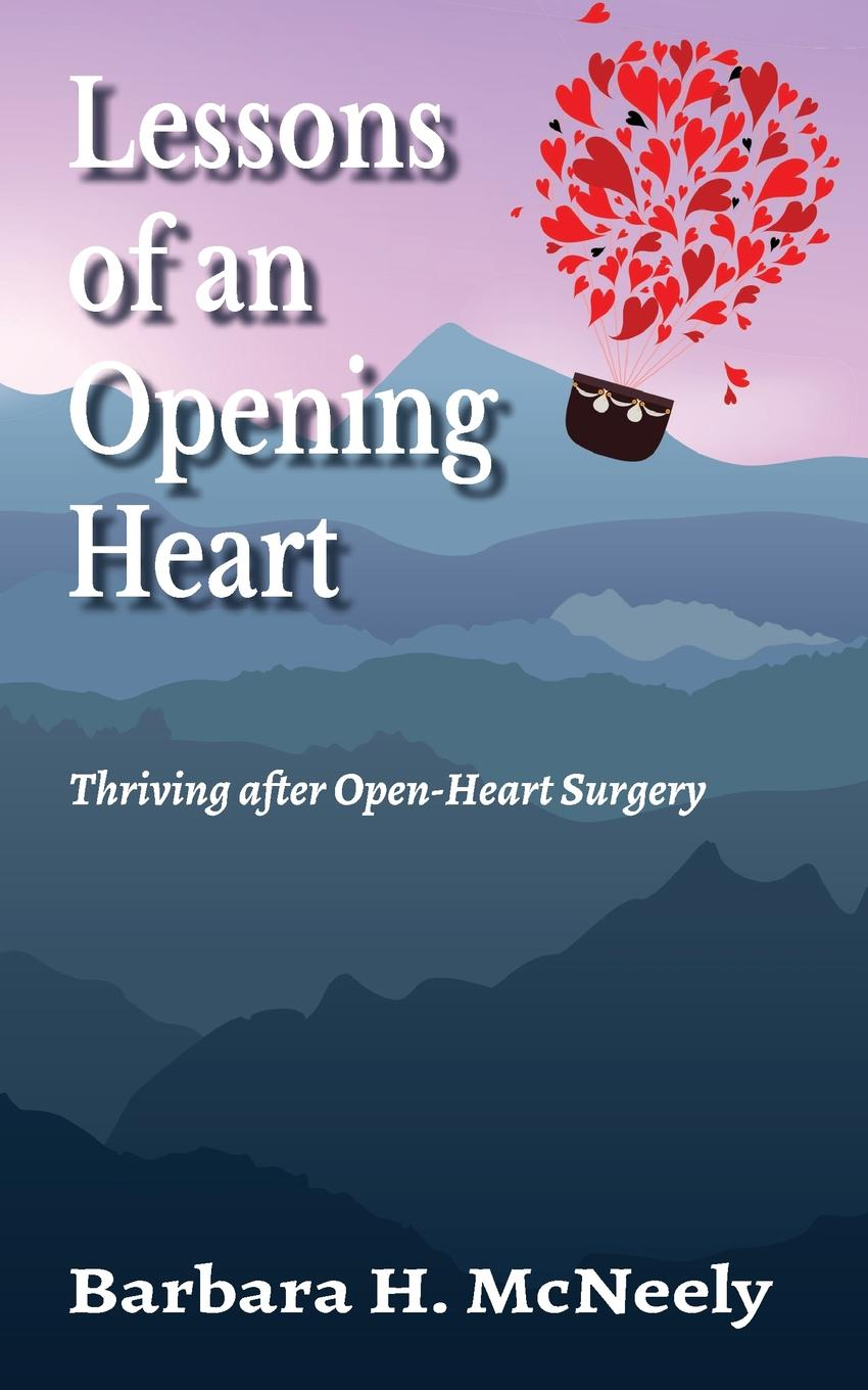 Barbara H. McNeely Lessons of an Opening Heart. Thriving after Open-Heart Surgery