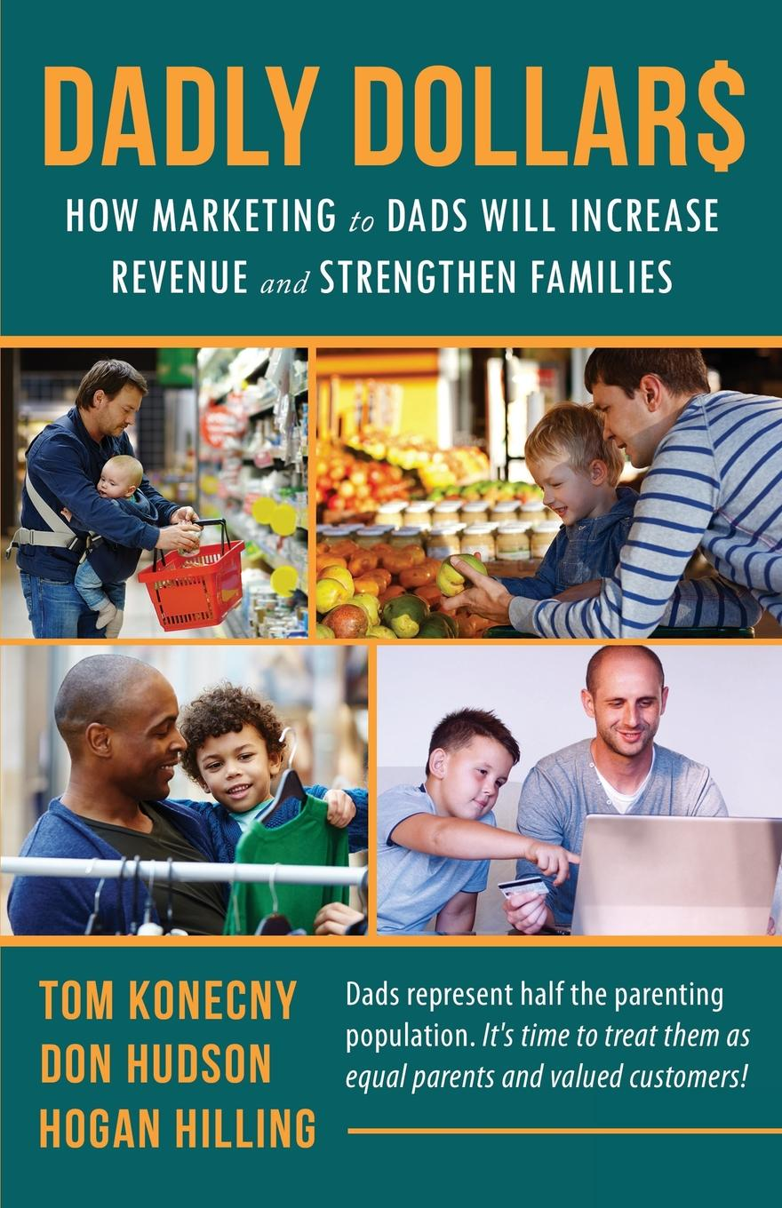 Hogan Hilling, Don Hudson, Tom Konecny Dadly Dollar.. How Marketing to Dads will Increase Revenue and Strengthen Families shirley wheeldon pocket size handbook for dads who don t have a clue