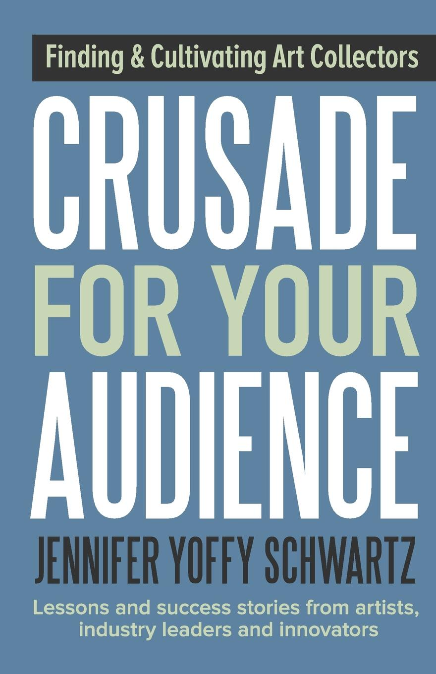 Jennifer Yoffy Schwartz Crusade For Your Audience. Finding and Cultivating Art Collectors linda cliatt wayman lead fearlessly love hard finding your purpose and putting it to work