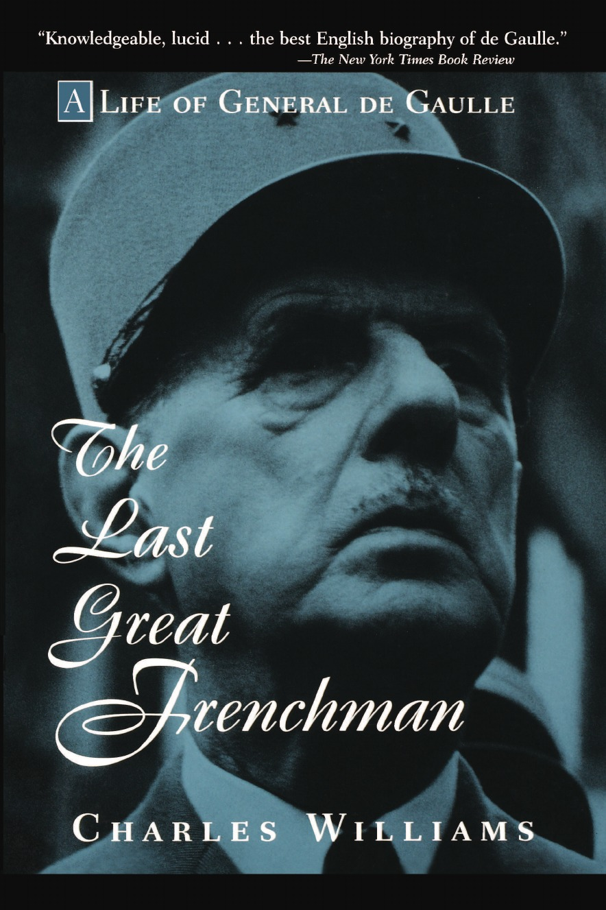 Charles Williams, Angela Williams The Last Great Frenchman. A Life of General de Gaulle