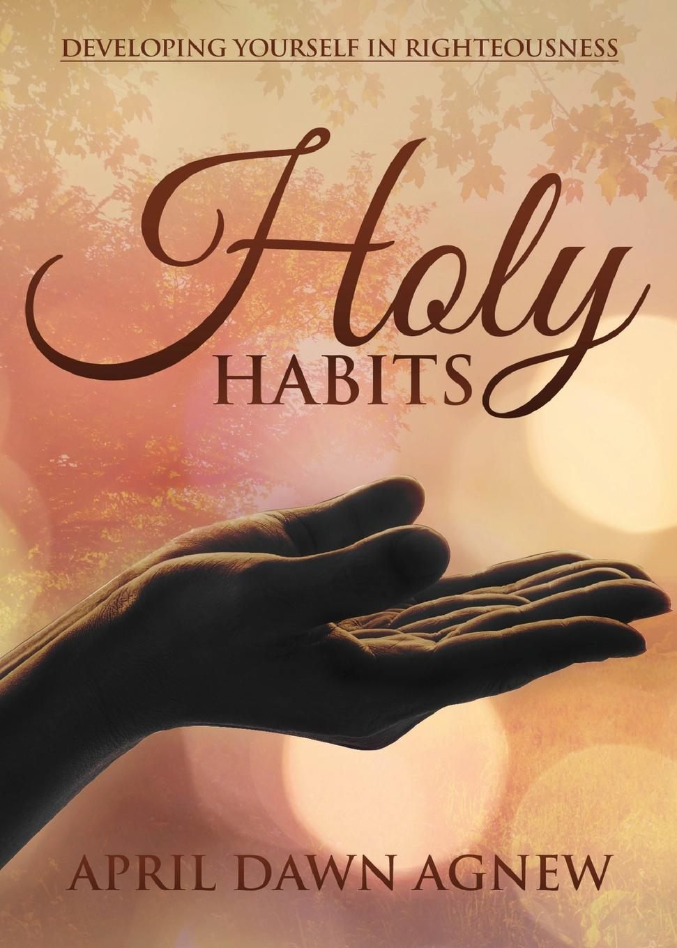 April Agnew Holy Habits. Developing Yourself in Righteousness jake breeden tipping sacred cows kick the bad work habits that masquerade as virtues