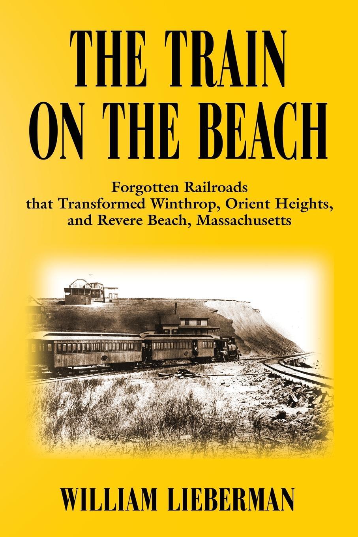 William Lieberman THE TRAIN ON THE BEACH. Forgotten Railroads that Transformed Winthrop, Orient Heights, and Revere Beach, Massachusetts