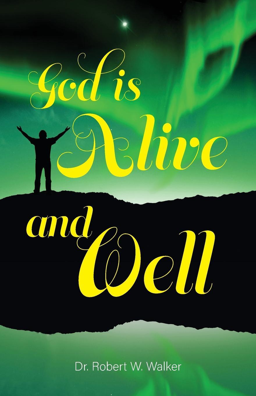 Dr. Robert W. Walker God is Alive and Well dr ken baker friend of god