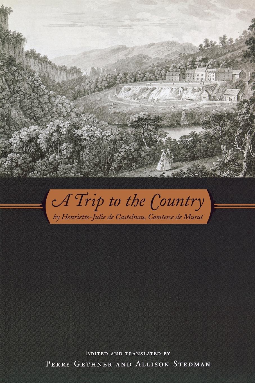 Henriette-Julie De Castelnau, Allison Stedman, Perry Gethner A Trip to the Country. by Henriette-Julie de Castelnau, Comtesse de Murat недорго, оригинальная цена