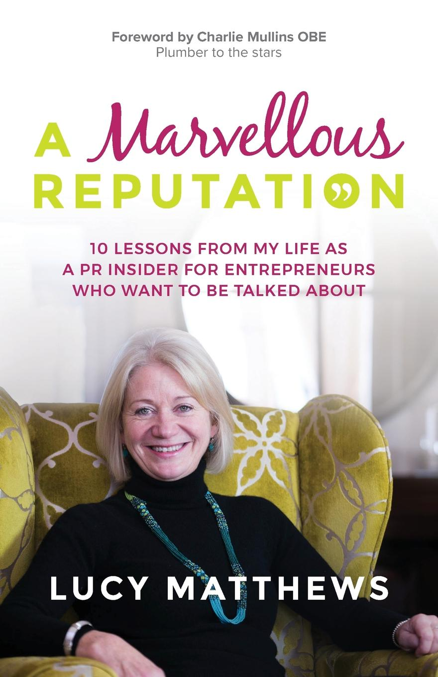 Lucy Matthews A Marvellous Reputation. 10 Lessons from My Life as a PR Insider for Entrepreneurs Who Want To Be Talked About new deep work book for worker and adult how to effectively use every bit of brain power successful business inspirational book