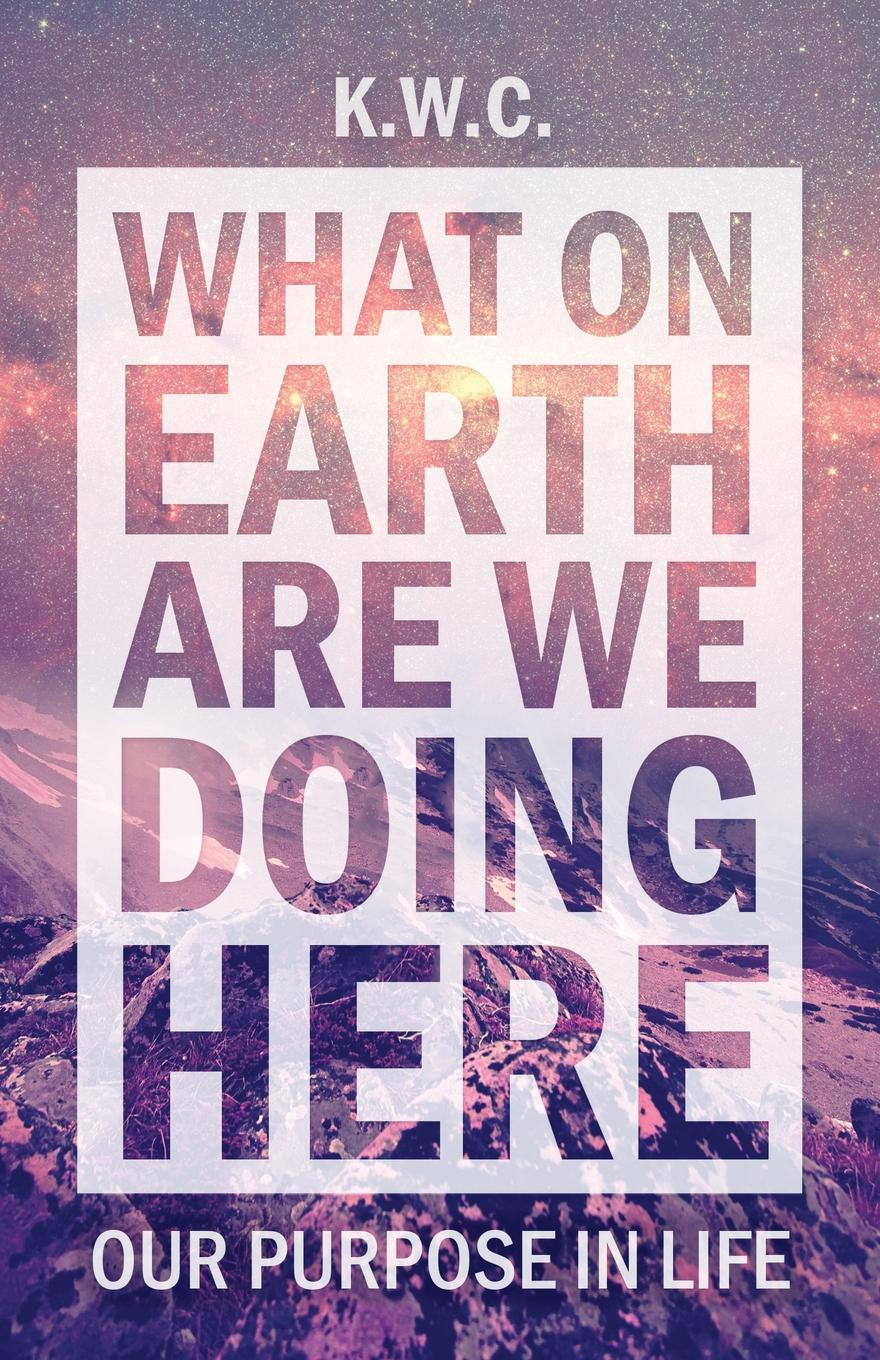 все цены на KW.C What On Earth Are We Doing Here. Our Purpose In Life онлайн