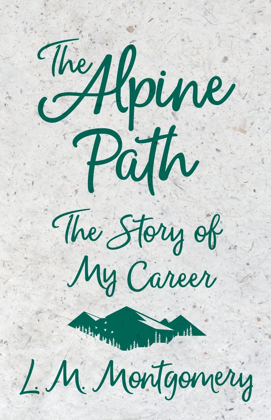 L. M. Montgomery The Alpine Path - The Story of My Career цены