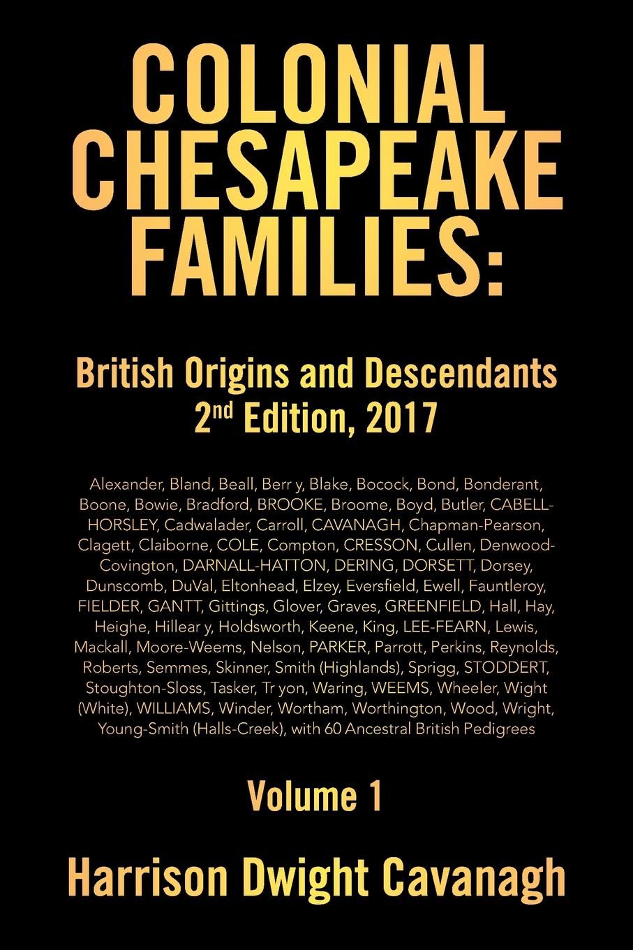 Harrison Dwight Cavanagh Colonial Chesapeake Families. British Origins and Descendants 2nd Edition: Volume 1 stella pickett hardy colonial families of the southern states of america a history and genealogy of colonial families who settled in the colonies prior to the revolution