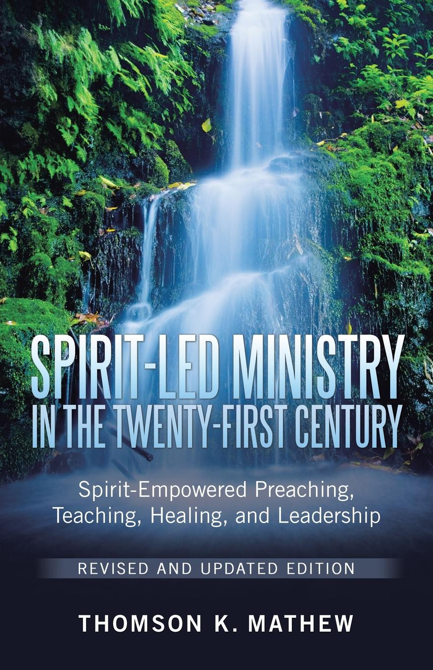 Thomson K. Mathew Spirit-Led Ministry in the Twenty-First Century Revised and Updated Edition. Spirit-Empowered Preaching, Teaching, Healing, and Leadership hearing healing hope the ministry of service in challenging times