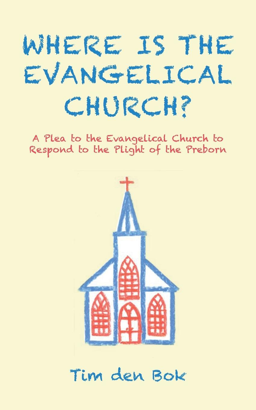 Tim den Bok Where Is the Evangelical Church.. A Plea to the Evangelical Church to Respond to the Plight of the Preborn bente friedrich historical introductions to the symbolical books of the evangelical lutheran church