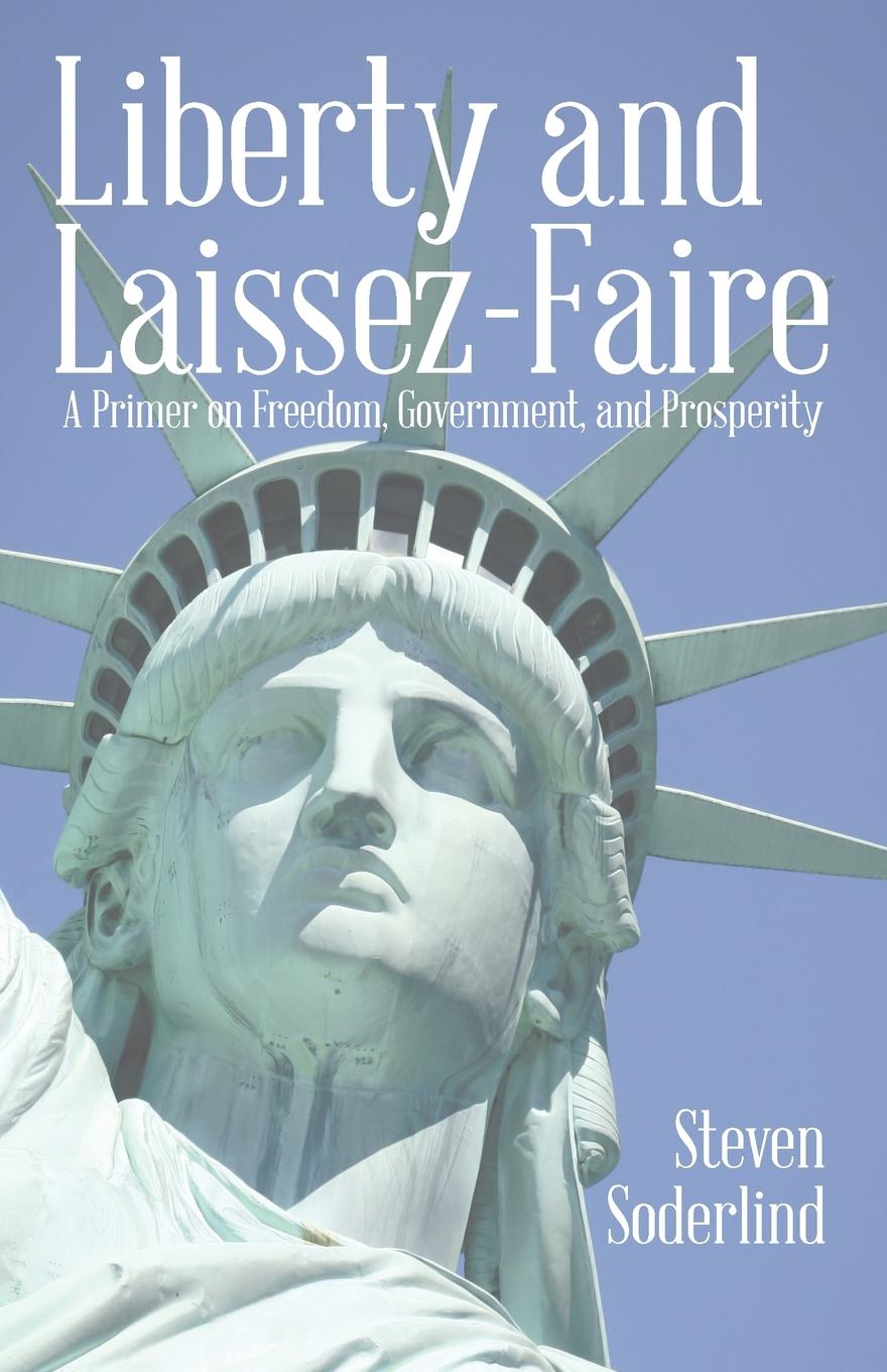 Steven Soderlind Liberty and Laissez-Faire. A Primer on Freedom, Government, and Prosperity