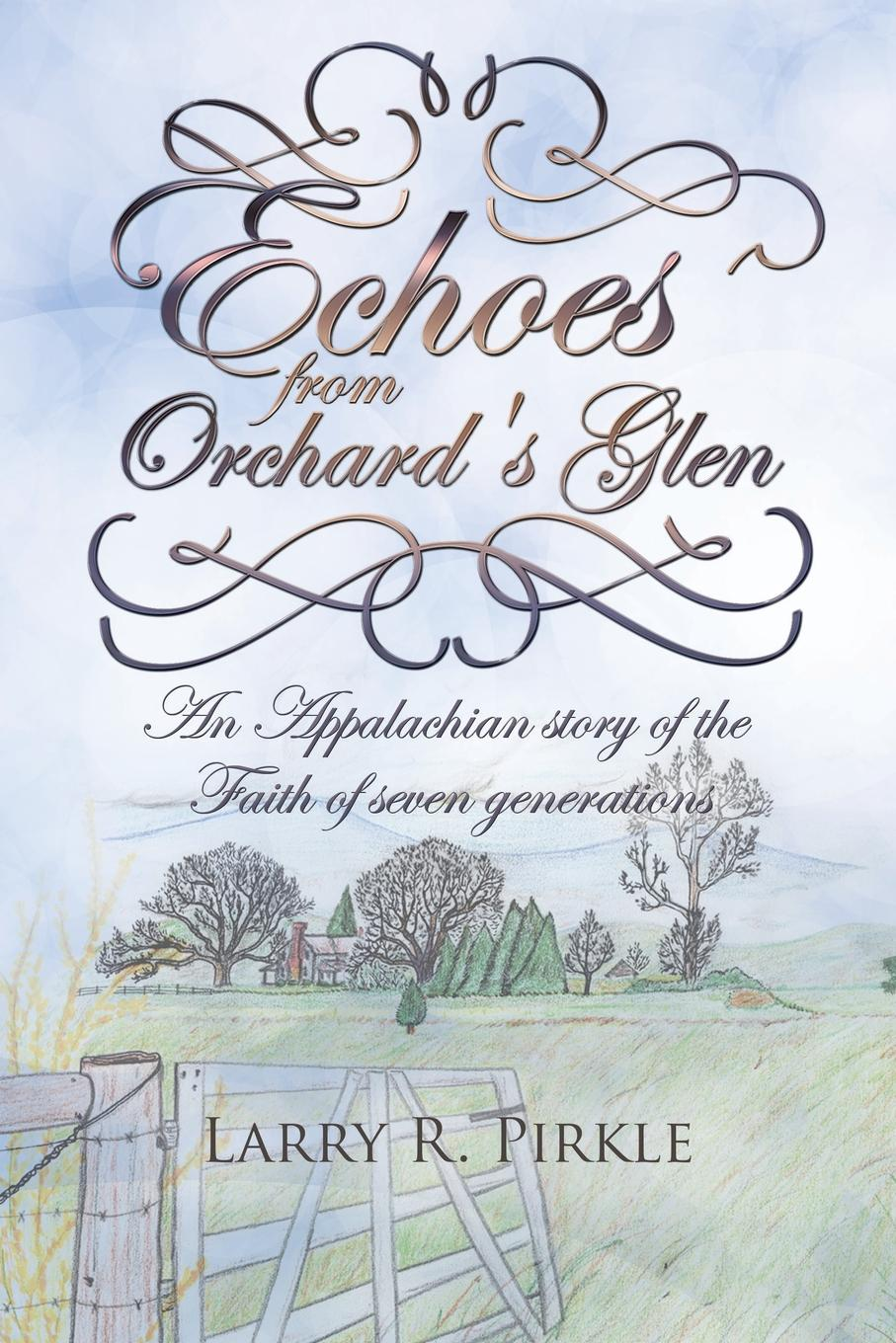 Larry R. Pirkle Echoes from Orchard.s Glen. An Appalachian story of the Faith of seven generations