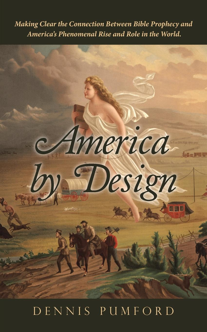 Dennis Pumford America by Design. Making Clear the Connection Between Bible Prophecy and America,s Phenomenal Rise and Role in the World.
