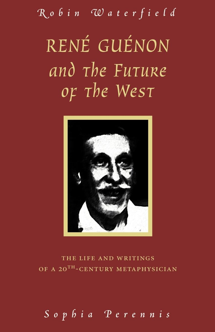 Robin Waterfield Rene Guenon and the Future of the West. The Life and Writings of a 20th-Century Metaphysician george max the voice of the martians hungarian scientists who shaped the 20th century in the west