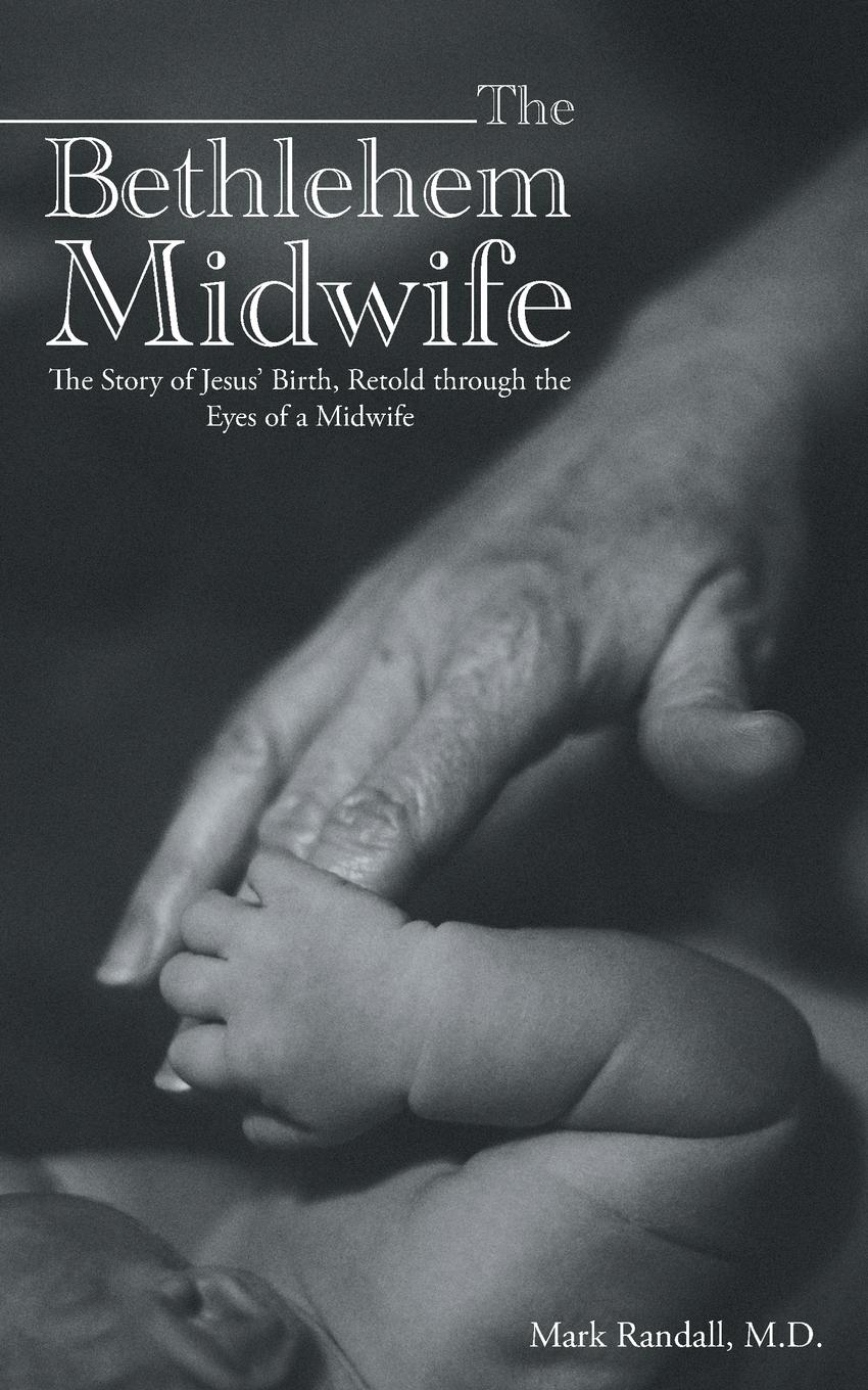 M.D. Mark Randall The Bethlehem Midwife. The Story of Jesus. Birth, Retold through the Eyes of a Midwife sarah morgan the midwife s child