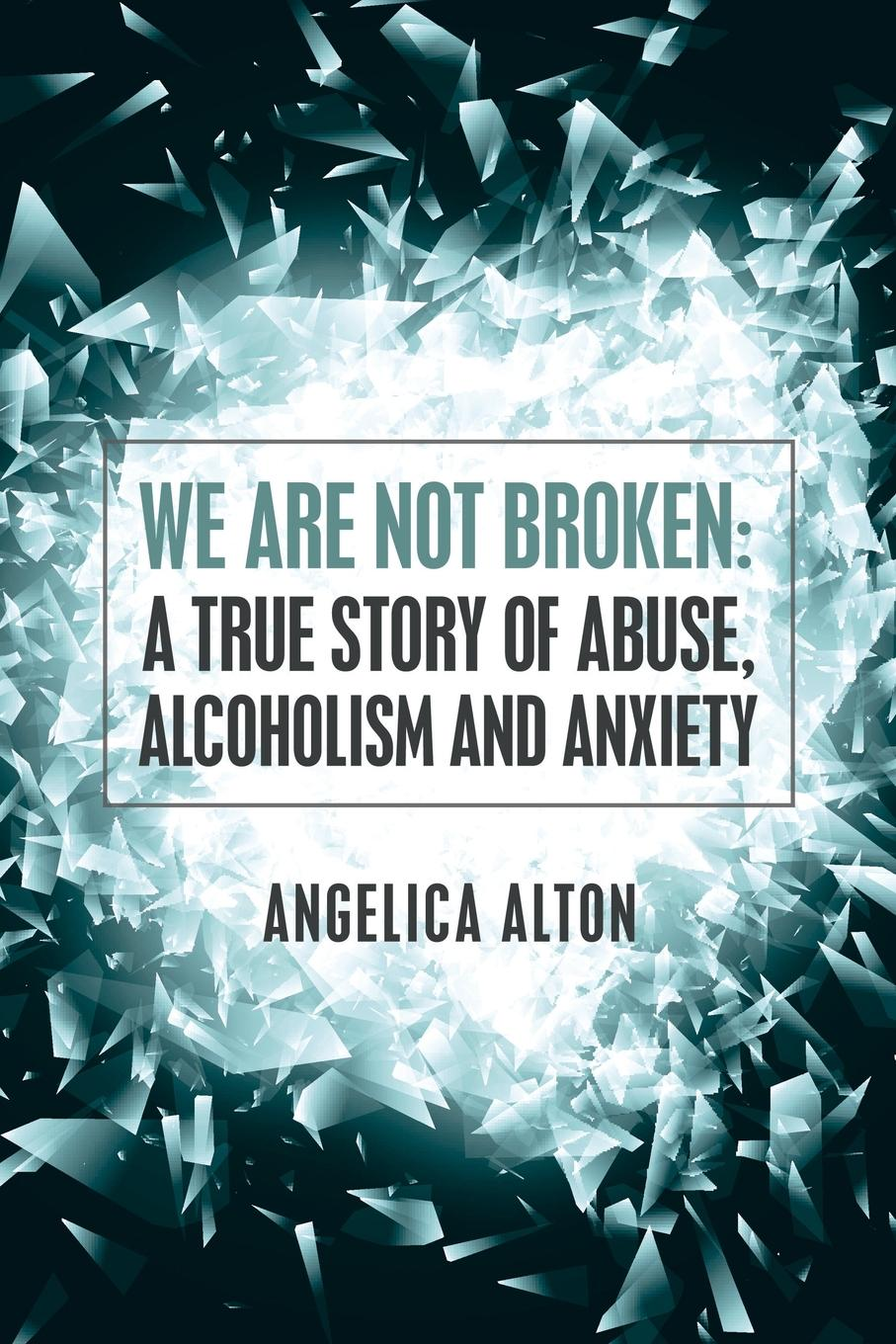 Angelica Alton We Are Not Broken. A True Story of Abuse, Alcoholism and Anxiety betrayed not broken