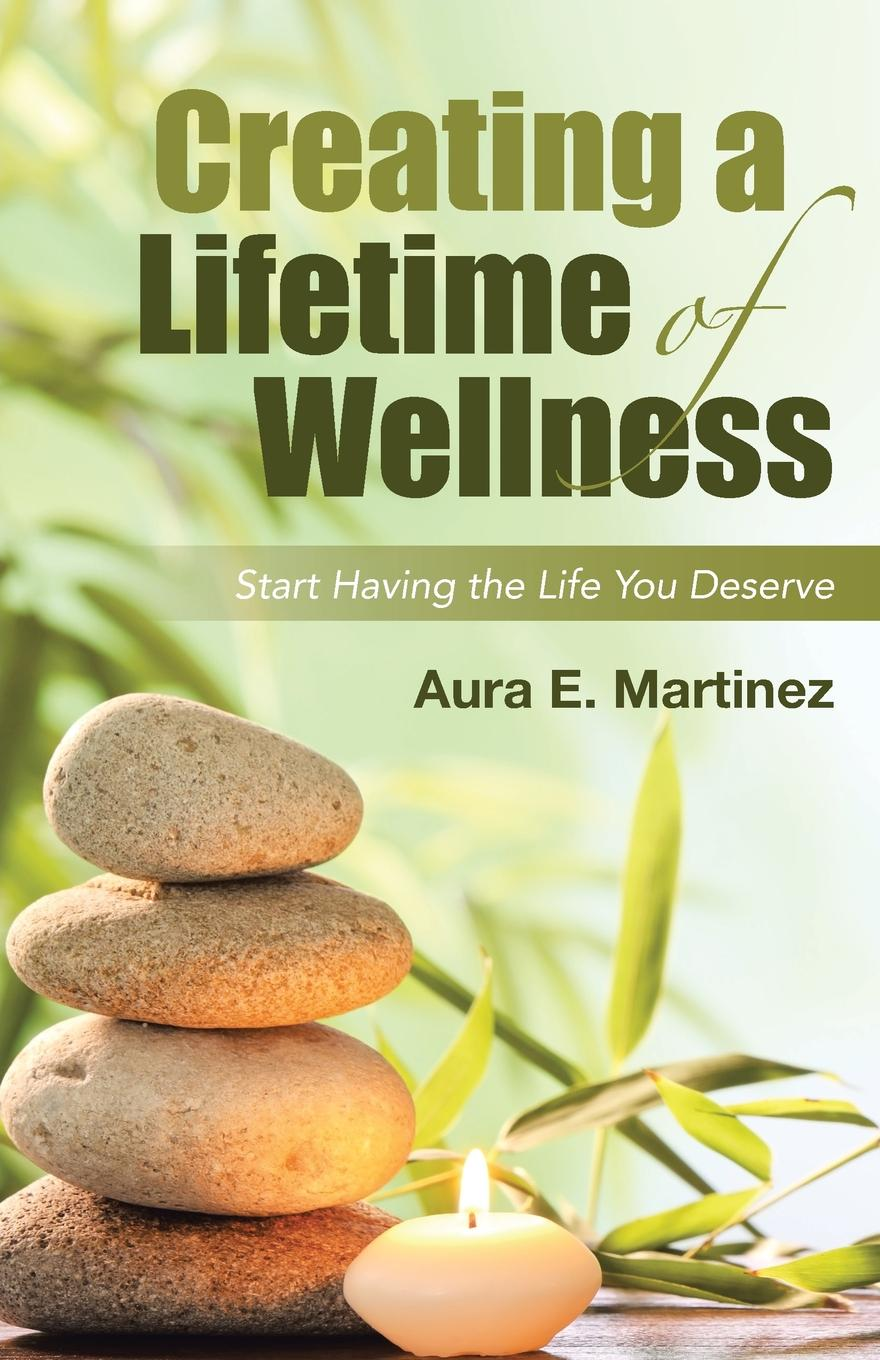 Aura E. Martinez Creating a Lifetime of Wellness. Start Having the Life You Deserve jason vitug you only live once the roadmap to financial wellness and a purposeful life
