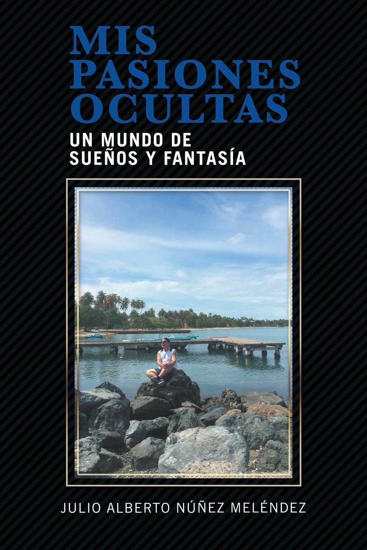Julio Alberto Núñez Meléndez Mis pasiones ocultas. Un mundo de suenos y fantasia alcance sus suenos