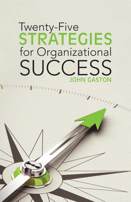 Фото - John Gaston Twenty-Five Strategies for Organizational Success agent based snort in distributed environment