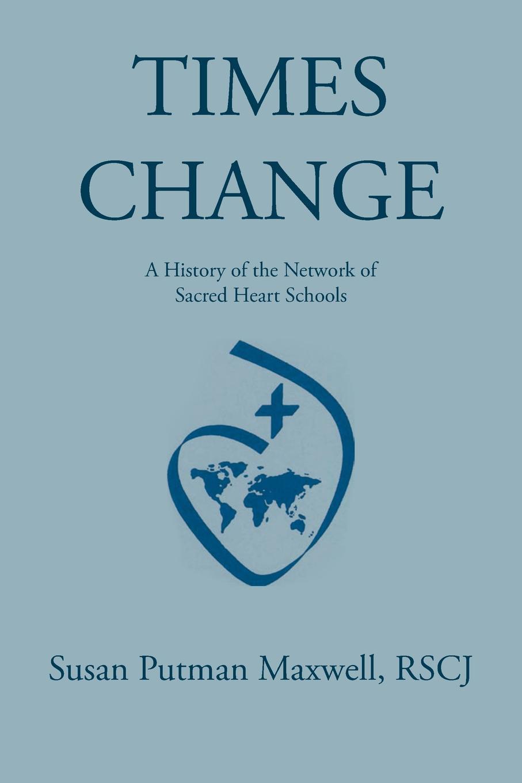 лучшая цена RSCJ Susan Putman Maxwell Times Change. A History of the Network of Sacred Heart Schools