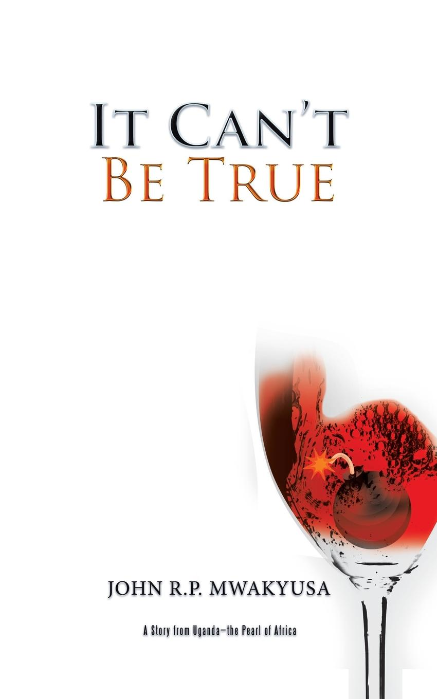 JOHN R.P. MWAKYUSA It Can.t Be True. A Story from Uganda-the Pearl of Africa