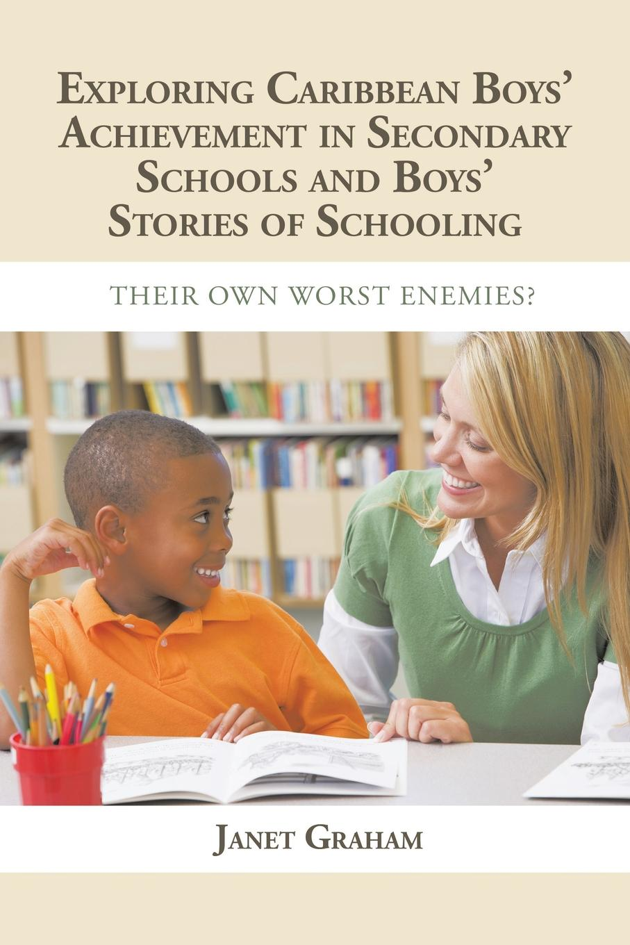 Janet Graham EXPLORING CARIBBEAN BOYS. ACHIEVEMENT IN SECONDARY EDUCATION. AND BOYS STORIES OF SCHOOLING: THEIR OWN WORST ENEMIES. цена