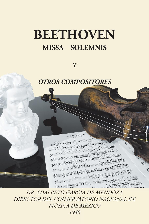 Dr. Adalberto García de Mendoza Beethoven. Missa solemnis y otros compositores моторное масло mobil super 3000 x1 5w 40 1 л синтетическое