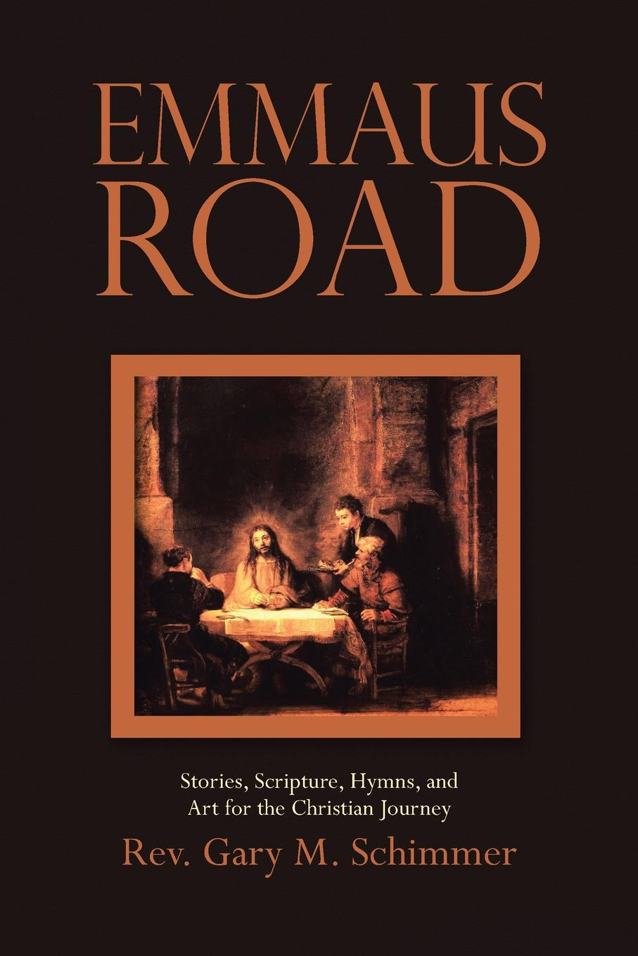 Rev. Gary M. Schimmer Emmaus Road. Stories, Scripture, Hymns, and Art for the Christian Journey joe l lewis essence of the christian journey faith hope and love these three