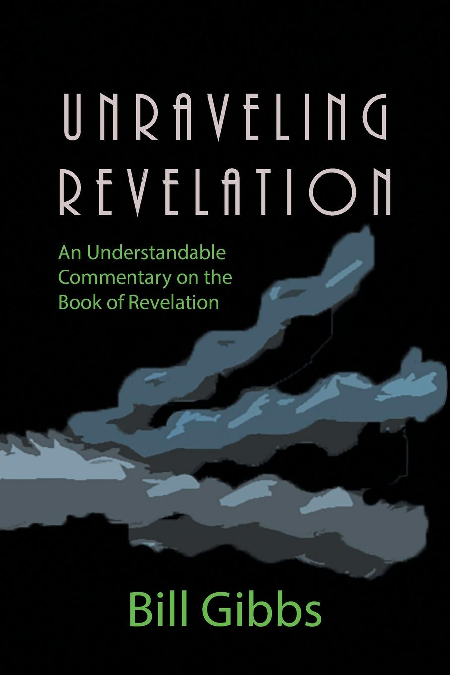Bill Gibbs Unraveling Revelation. An Understandable Commentary on the Book of Revelation preacher book six