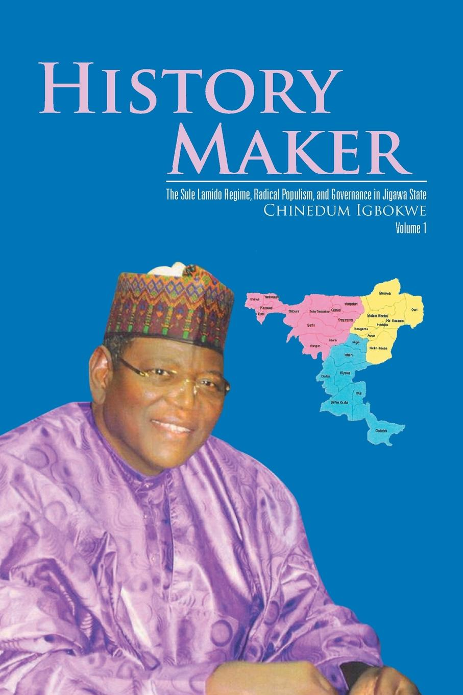 Chinedum Igbokwe History Maker. The Sule Lamido Regime, Radical Populism, and Governance in Jigawa State a political life