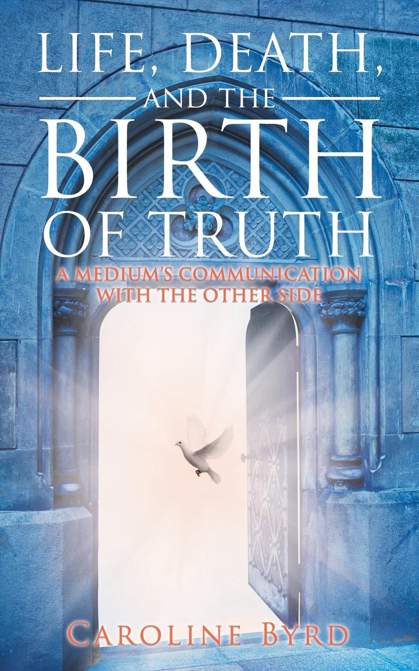 Caroline Byrd Life, Death, and the Birth of Truth. A Medium.s Communication with the Other Side death of a nationalist