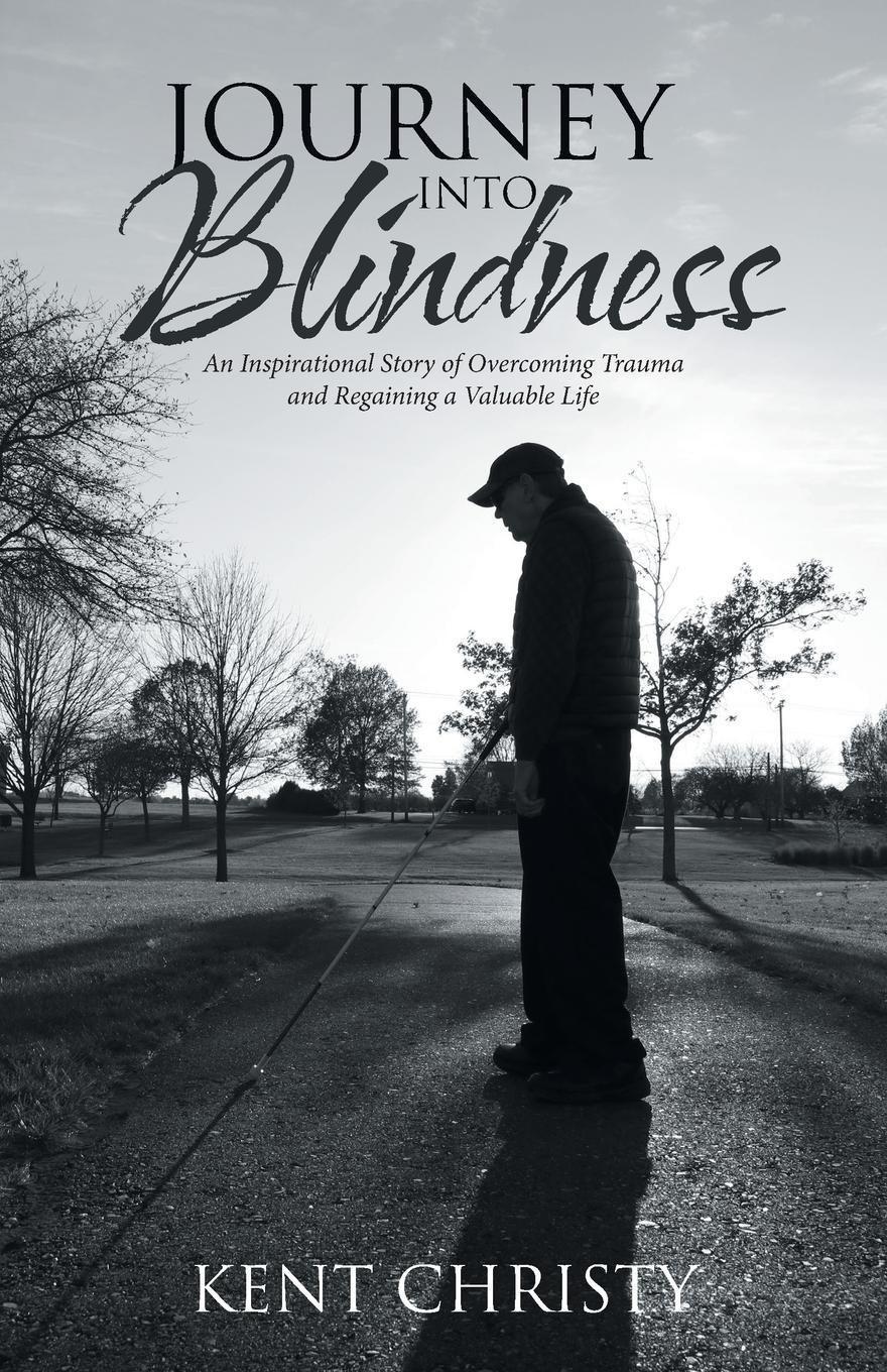 Kent Christy Journey into Blindness. An Inspirational Story of Overcoming Trauma and Regaining a Valuable Life