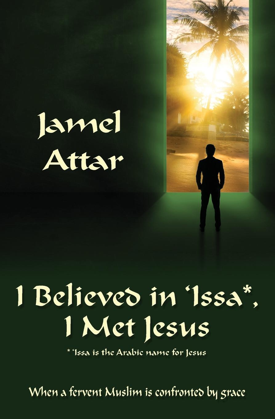 Jamel Attar, Jamel Attar, Betty Lacey I Believed in .Issa, I Met Jesus. When a fervent Muslim is confronted by grace недорго, оригинальная цена