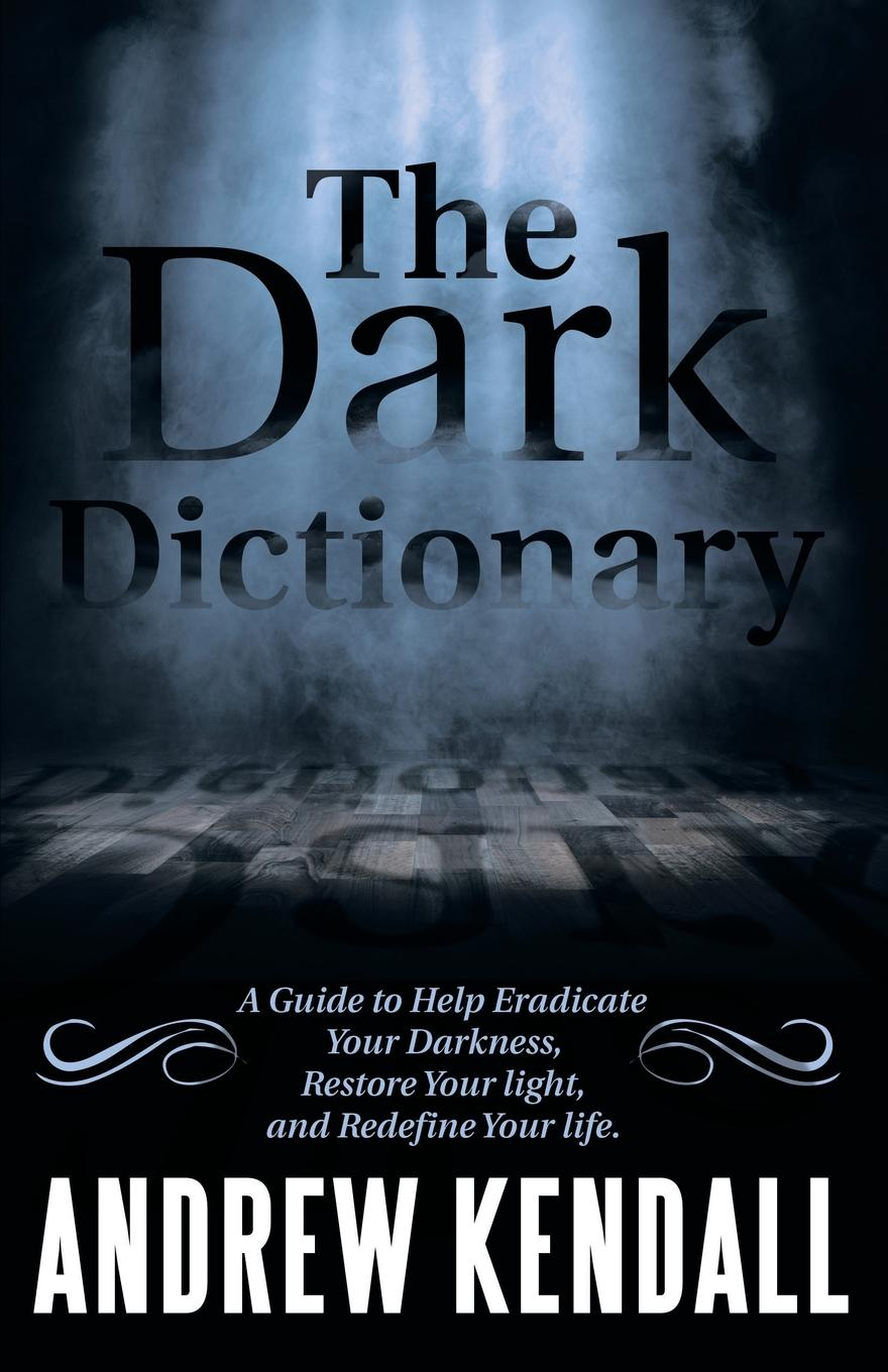 The Dark Dictionary. A Guide to Help Eradicate Your Darkness, Restore Your Light, and Redefine Your Life.