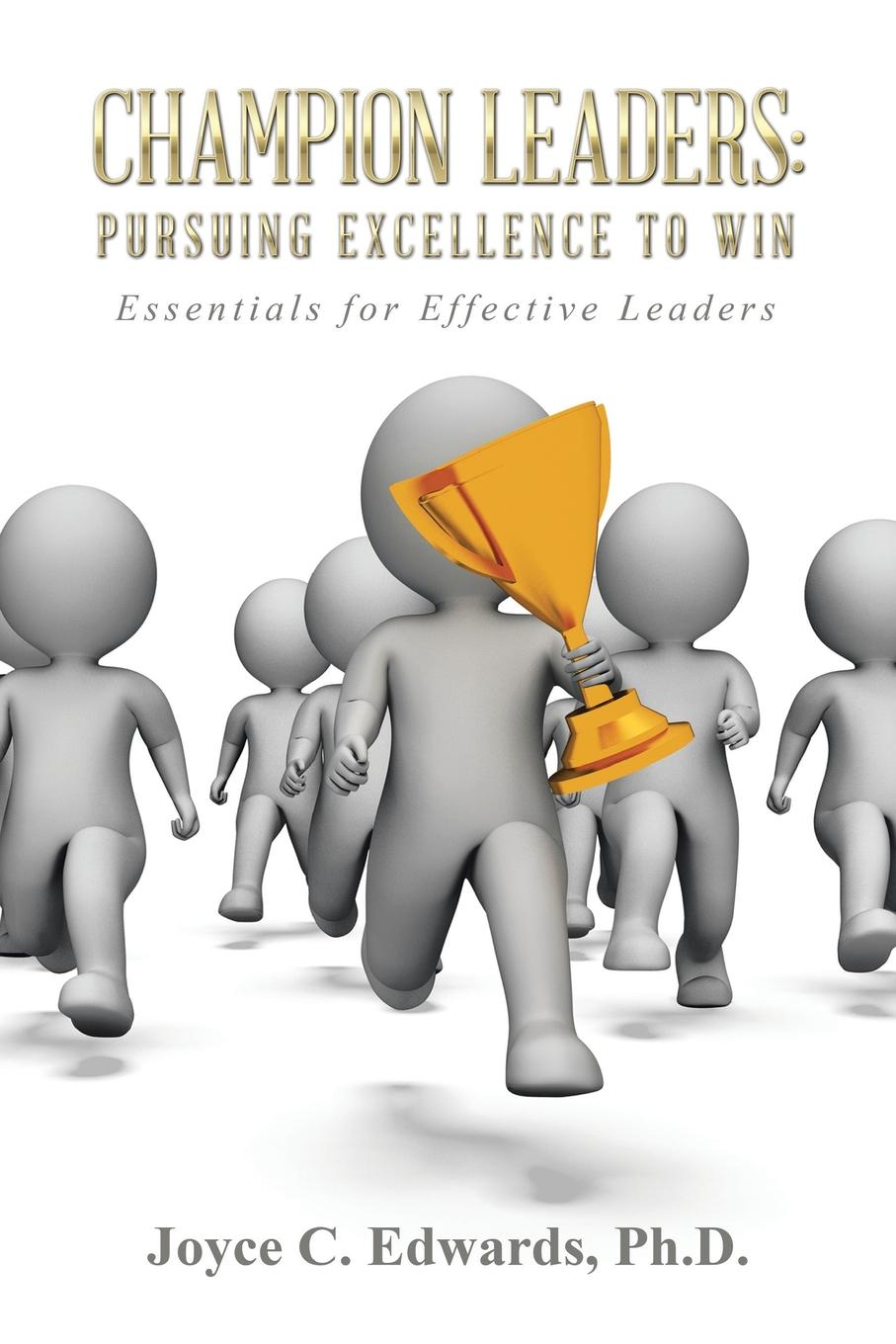 Ph.D. Joyce C. Edwards Champion Leaders. Pursuing Excellence to Win: Essentials for Effective Leaders finding the champion within