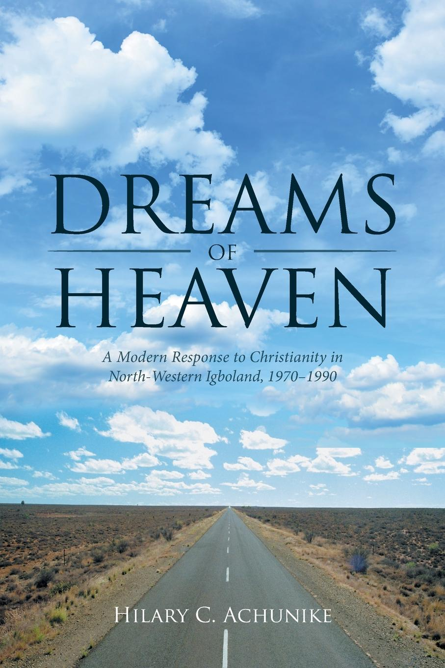 Hilary C. Achunike Dreams of Heaven. A Modern Response to Christianity in North-Western Igboland, 1970-1990 thomas boston an illustration of the doctrines of the christian religion with respect to faith and practice