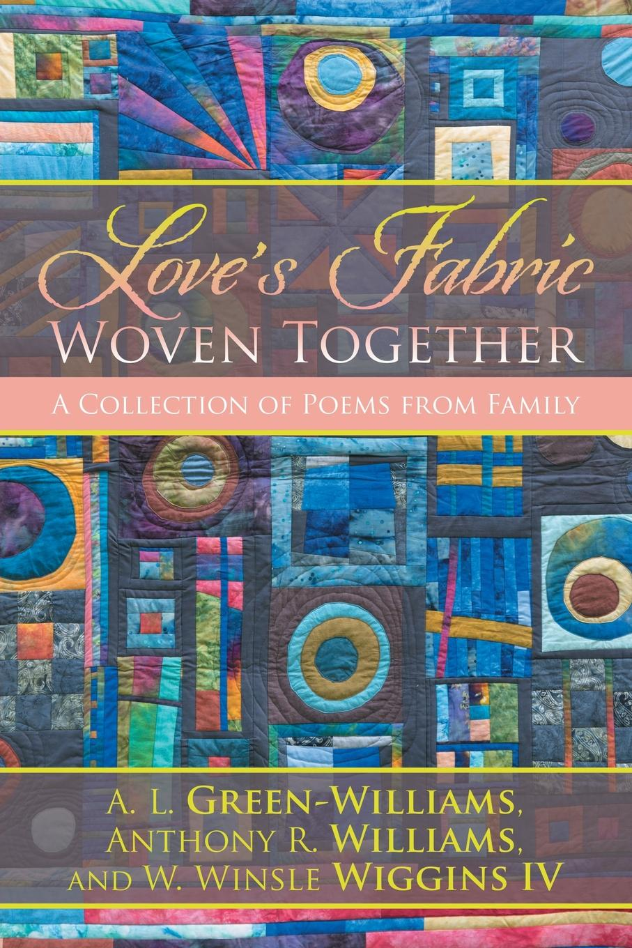 A. L. Green-Williams et al Love.s Fabric Woven Together. A Collection of Poems from Family patches of godlight
