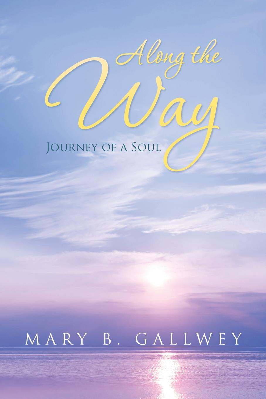 Mary B. Gallwey Along the Way. Journey of a Soul loretta mckee the sun and the shrub book 2 the journey of hope