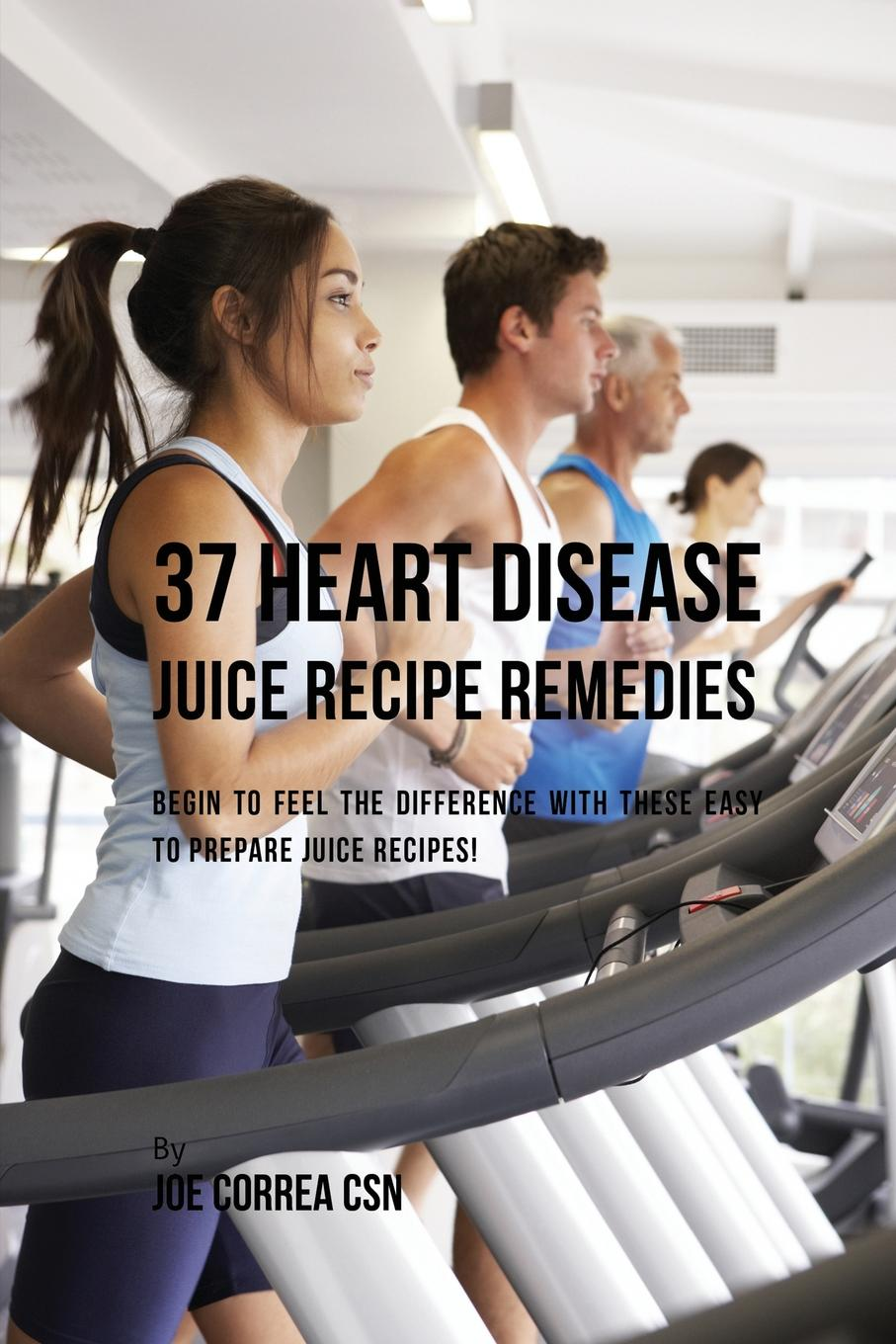 Joe Correa 37 Heart Disease Juice Recipe Remedies. Begin to Feel the Difference with These Easy to Prepare Juice Recipes. carole warnes a adult congenital heart disease