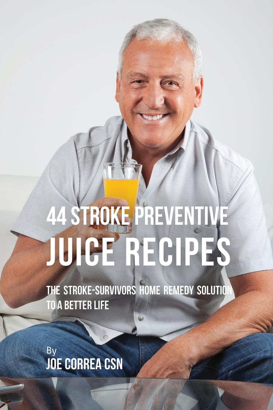 Joe Correa 44 Stroke Preventive Juice Recipes. The Stroke-Survivors Home Remedy Solution to a Better Life christopher burton abc of medically unexplained symptoms