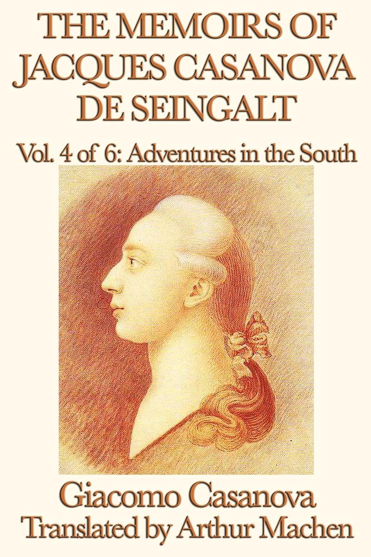 Giacomo Casanova, Arthur Machen The Memoirs of Jacques Casanova de Seingalt Vol. 4 Adventures in the South casanova s return to venice