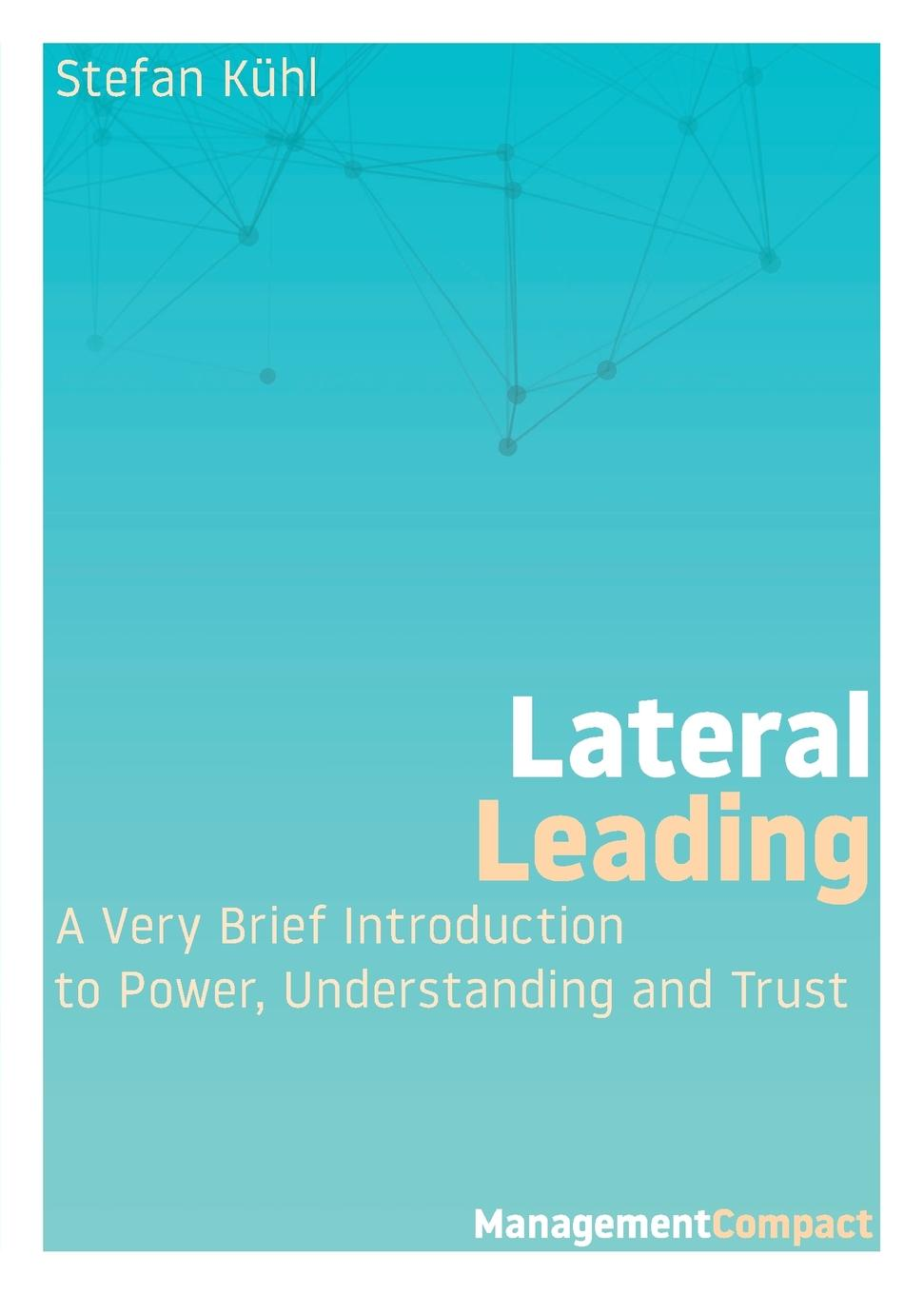 Stefan Kühl Lateral Leading. A Very Brief Introduction to Power, Understanding and Trust charles green h the trusted advisor fieldbook a comprehensive toolkit for leading with trust