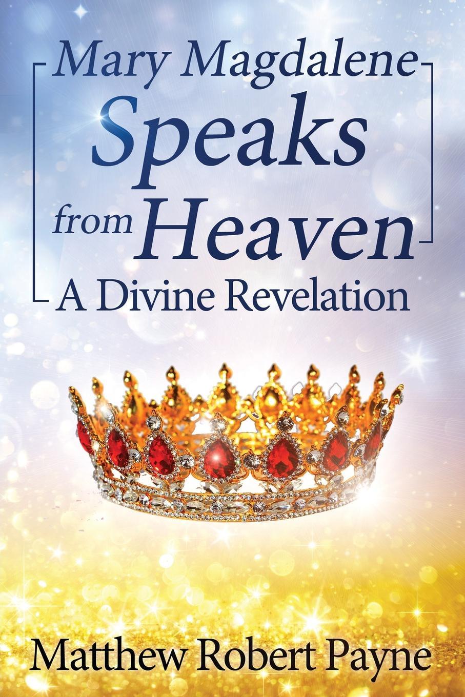 Matthew Robert Payne Mary Magdalene Speaks from Heaven. A Divine Revelation the gnostic gospels of philip mary magdalene and thomas
