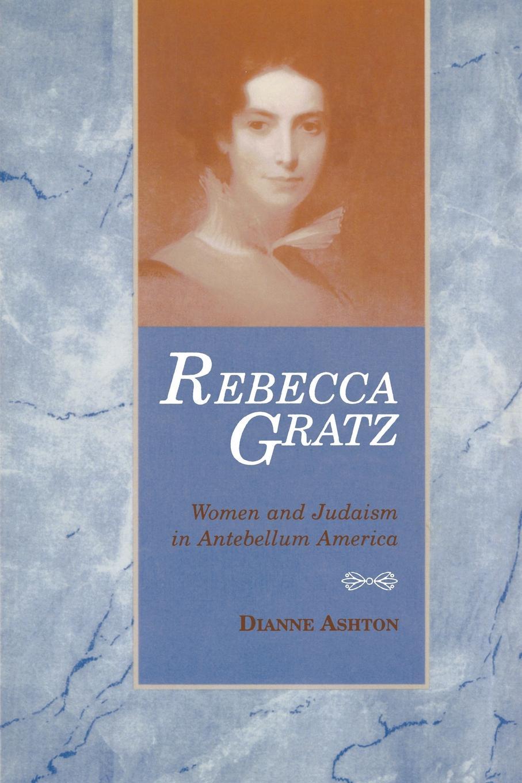 Dianne Ashton Rebecca Gratz. Women and Judaism in Antebellum America secrets of a jewish baker