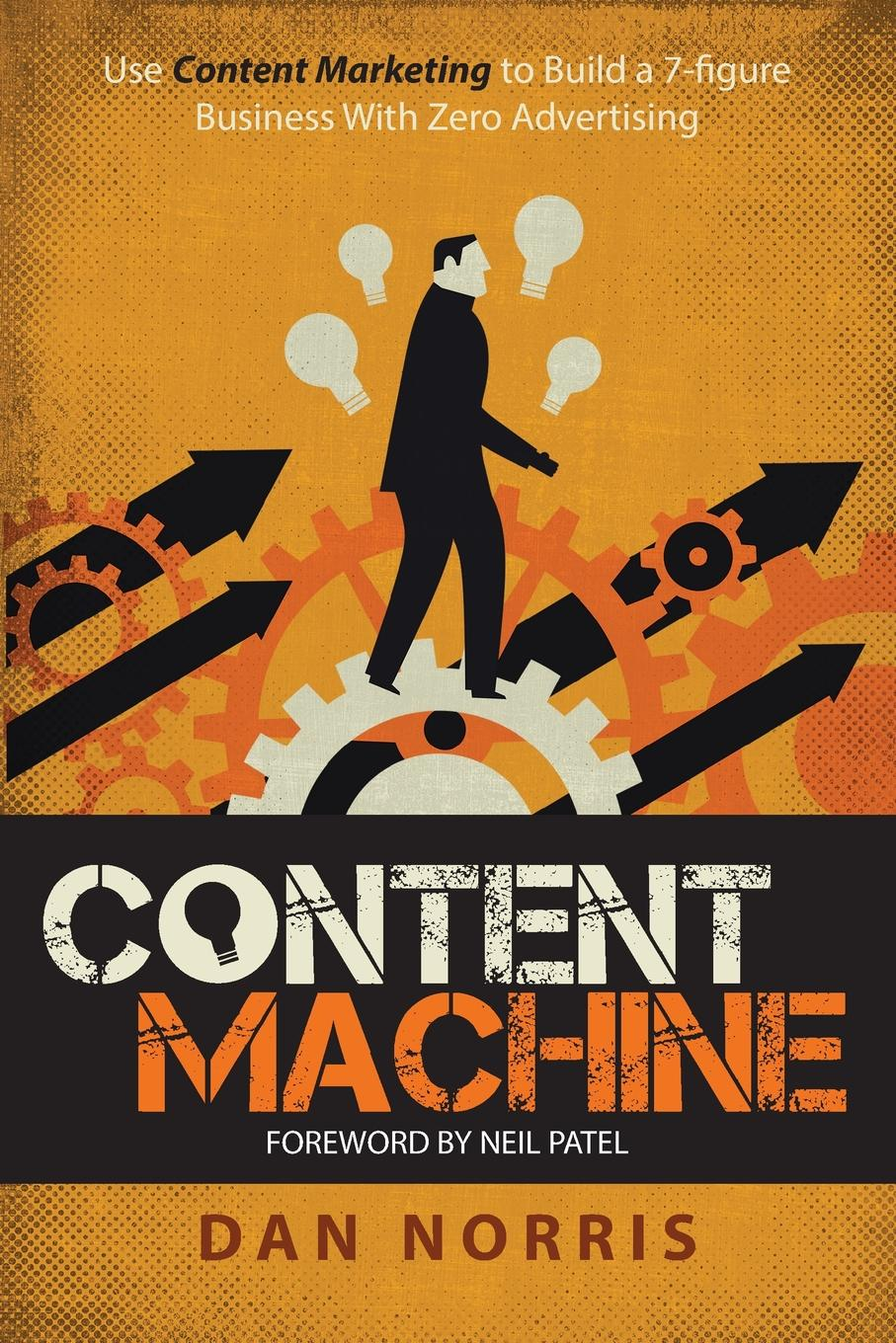 Dan Norris Content Machine. Use Content Marketing to Build a 7-Figure Business With Zero Advertising linda parkinson hardman how to build a brilliant business with the internet 101 essential hints for every successful small business and entrepreneur