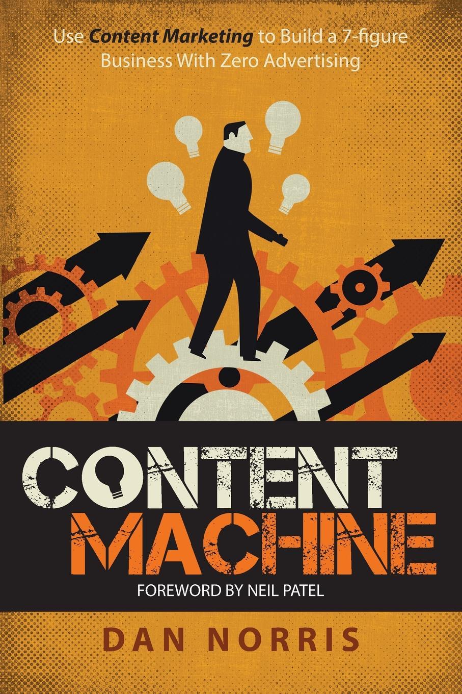 Dan Norris Content Machine. Use Content Marketing to Build a 7-Figure Business With Zero Advertising alexander jutkowitz the strategic storyteller content marketing in the age of the educated consumer