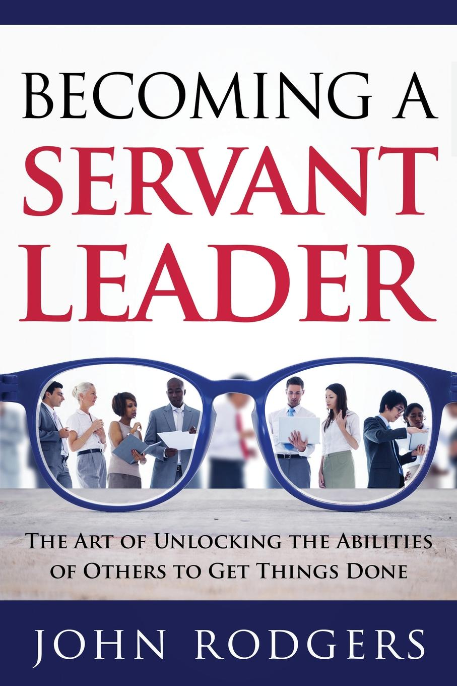 Фото - John Rodgers Becoming a Servant Leader. The Art of Unlocking the Abilities of Others to Get Things Done karissa thacker the art of authenticity tools to become an authentic leader and your best self