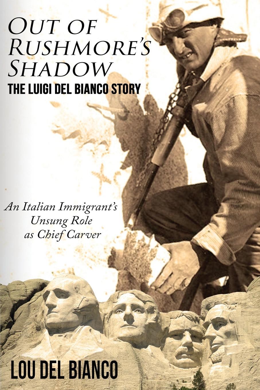 Lou Del Bianco Out of Rushmore.s Shadow. The Luigi Del Bianco Story - An Italian Immigrant.s Unsung Role as Chief Carver luigi cassola madrigali del magnifico signor cavallier luigi cassola piacentino classic reprint