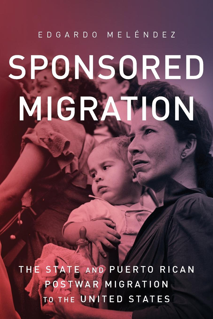 Edgardo Meléndez Sponsored Migration. The State and Puerto Rican Postwar Migration to the United States timothy henderson j beyond borders a history of mexican migration to the united states